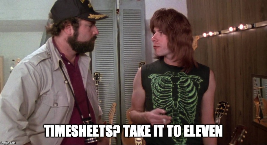 Spinal tap timesheet reminder | TIMESHEETS? TAKE IT TO ELEVEN | image tagged in spinal tap time,timesheet reminder,timesheet meme,take it to eleven | made w/ Imgflip meme maker
