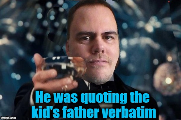 cheers | He was quoting the kid's father verbatim | image tagged in cheers | made w/ Imgflip meme maker