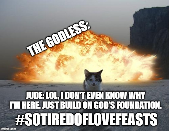 So this is basically the Book of Jude | THE GODLESS: JUDE: LOL, I DON'T EVEN KNOW WHY I'M HERE. JUST BUILD ON GOD'S FOUNDATION. #SOTIREDOFLOVEFEASTS | image tagged in cat explosion | made w/ Imgflip meme maker