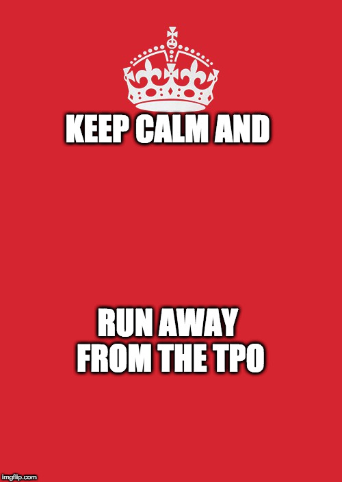 Keep Calm And Carry On Red Meme | KEEP CALM AND RUN AWAY FROM THE TPO | image tagged in memes,keep calm and carry on red | made w/ Imgflip meme maker