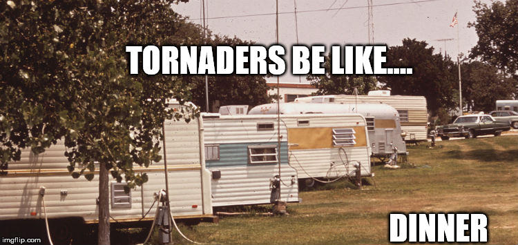 Tornaders like Trailers for Dinner | TORNADERS BE LIKE.... DINNER | image tagged in funny memes,funny meme,funny,weather,tornado,redneck | made w/ Imgflip meme maker