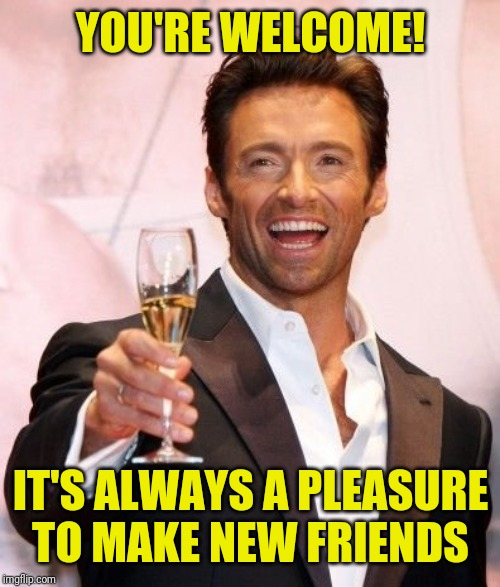 Hugh Jackman Cheers | YOU'RE WELCOME! IT'S ALWAYS A PLEASURE TO MAKE NEW FRIENDS | image tagged in hugh jackman cheers | made w/ Imgflip meme maker