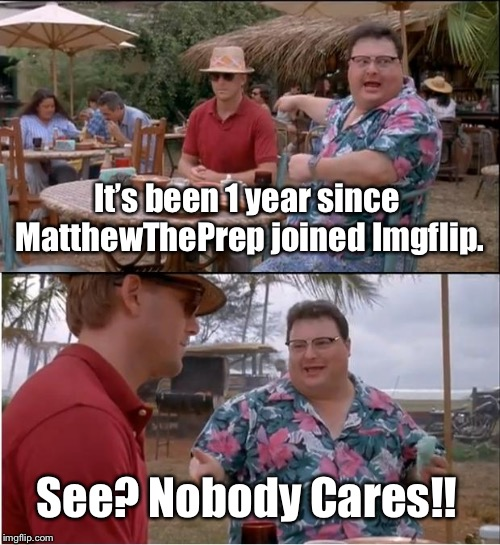 Well... it's been a year since I've joined Imgflip. | It's been 1 year since MatthewThePrep joined Imgflip. See? Nobody Cares!! | image tagged in memes,see nobody cares | made w/ Imgflip meme maker