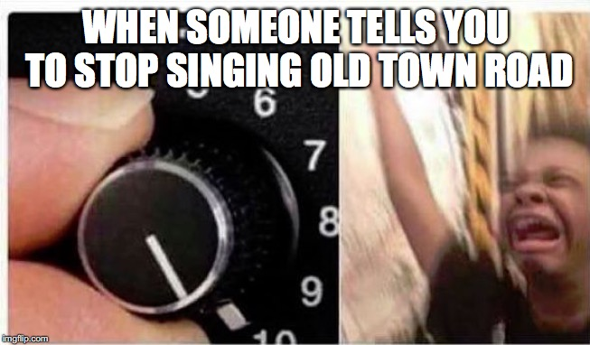 Old town road | WHEN SOMEONE TELLS YOU TO STOP SINGING OLD TOWN ROAD | image tagged in volume up,old town road,lil nas x | made w/ Imgflip meme maker