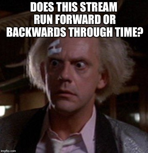 Doc Brown |  DOES THIS STREAM RUN FORWARD OR BACKWARDS THROUGH TIME? | image tagged in doc brown | made w/ Imgflip meme maker