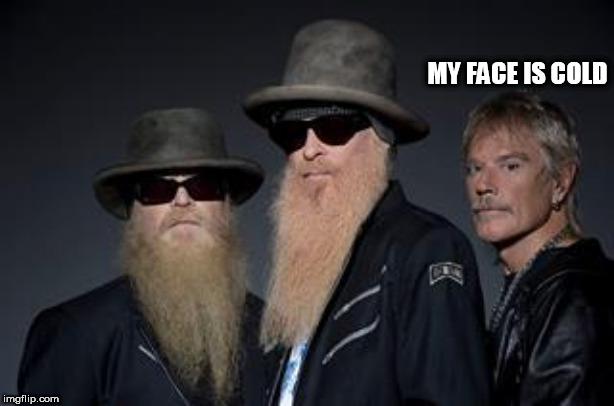 zz top rules 2 | MY FACE IS COLD | image tagged in zz top rules 2 | made w/ Imgflip meme maker