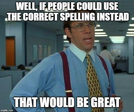 That Would Be Great Meme | WELL, IF PEOPLE COULD USE THE CORRECT SPELLING INSTEAD THAT WOULD BE GREAT | image tagged in memes,that would be great | made w/ Imgflip meme maker