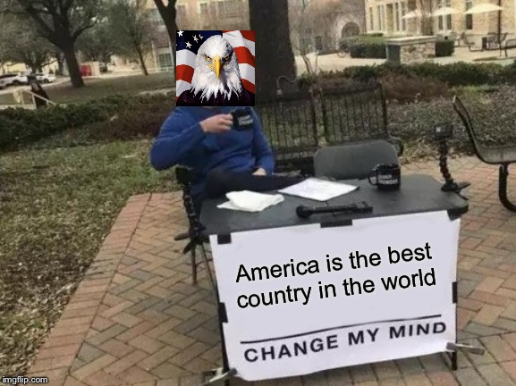 Change My Mind Meme | America is the best country in the world | image tagged in memes,change my mind | made w/ Imgflip meme maker