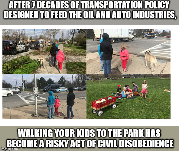 Transportation Policy, Freeways without futures | AFTER 7 DECADES OF TRANSPORTATION POLICY DESIGNED TO FEED THE OIL AND AUTO INDUSTRIES, WALKING YOUR KIDS TO THE PARK HAS BECOME A RISKY ACT  | image tagged in transportation | made w/ Imgflip meme maker