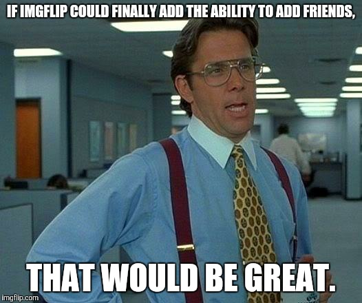 The best ideas are often left ignored. | IF IMGFLIP COULD FINALLY ADD THE ABILITY TO ADD FRIENDS, THAT WOULD BE GREAT. | image tagged in memes,that would be great,friends,imgflip,imgflip user | made w/ Imgflip meme maker
