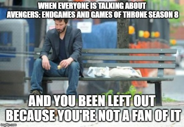 Sad Keanu | WHEN EVERYONE IS TALKING ABOUT AVENGERS: ENDGAMES AND GAMES OF THRONE SEASON 8 AND YOU BEEN LEFT OUT BECAUSE YOU'RE NOT A FAN OF IT | image tagged in memes,sad keanu | made w/ Imgflip meme maker