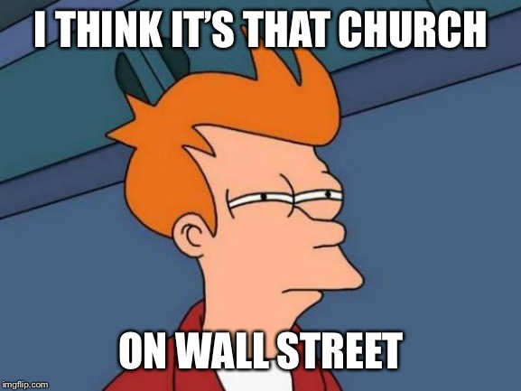 Futurama Fry Meme | I THINK IT'S THAT CHURCH ON WALL STREET | image tagged in memes,futurama fry | made w/ Imgflip meme maker
