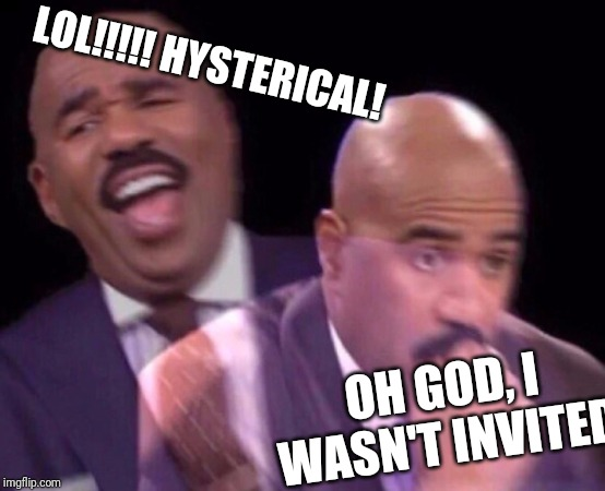 Steve Harvey Laughing Serious | LOL!!!!! HYSTERICAL! OH GOD, I WASN'T INVITED | image tagged in steve harvey laughing serious | made w/ Imgflip meme maker