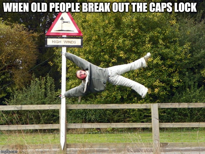 WHEN OLD PEOPLE BREAK OUT THE CAPS LOCK | image tagged in windy | made w/ Imgflip meme maker