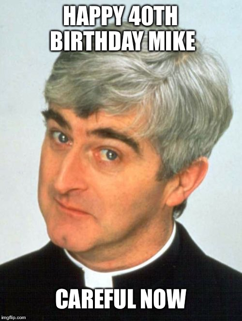 Father Ted | HAPPY 40TH BIRTHDAY MIKE CAREFUL NOW | image tagged in memes,father ted | made w/ Imgflip meme maker