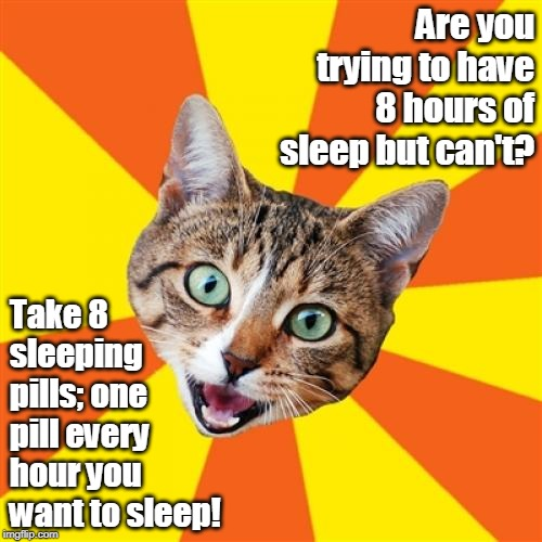 Bad Advice Cat | Are you trying to have 8 hours of sleep but can't? Take 8 sleeping pills; one pill every hour you want to sleep! | image tagged in memes,bad advice cat,bad advice,cat,sleep,matrix pills | made w/ Imgflip meme maker