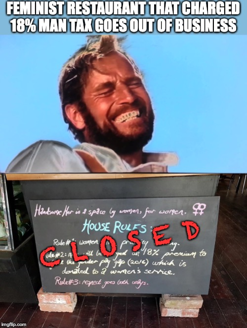 I think we need to offer more business courses | FEMINIST RESTAURANT THAT CHARGED 18% MAN TAX GOES OUT OF BUSINESS C L O S E D | image tagged in feminism,cafe,closed,charlton heston planet of the apes,marketing | made w/ Imgflip meme maker