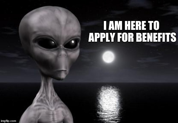 Aliens can't be illegal |  I AM HERE TO APPLY FOR BENEFITS | image tagged in why aliens won't talk to us,illegal aliens,migrants,guest worker,build a wall | made w/ Imgflip meme maker