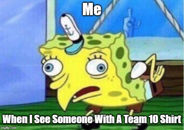 Mocking Spongebob Meme | Me When I See Someone With A Team 10 Shirt | image tagged in memes,mocking spongebob | made w/ Imgflip meme maker