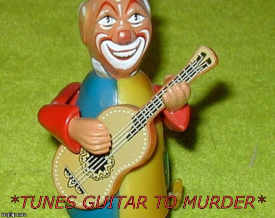 *TUNES GUITAR TO MURDER* | image tagged in clown,guitar | made w/ Imgflip meme maker