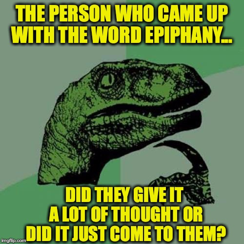 Flash Of Inspiration | THE PERSON WHO CAME UP WITH THE WORD EPIPHANY... DID THEY GIVE IT A LOT OF THOUGHT OR DID IT JUST COME TO THEM? | image tagged in memes,philosoraptor,words,language,inspiration,flash | made w/ Imgflip meme maker