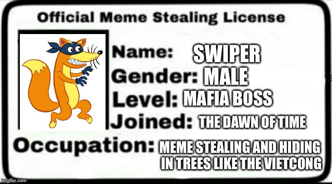 Swiper Steals Memes |  SWIPER; MALE; MAFIA BOSS; THE DAWN OF TIME; MEME STEALING AND HIDING IN TREES LIKE THE VIETCONG | image tagged in meme stealing license,swiper,dora the explorer,boots,stolen memes,memes | made w/ Imgflip meme maker