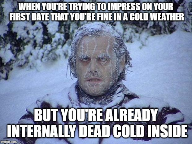 Jack Nicholson The Shining Snow Meme | WHEN YOU'RE TRYING TO IMPRESS ON YOUR FIRST DATE THAT YOU'RE FINE IN A COLD WEATHER BUT YOU'RE ALREADY INTERNALLY DEAD COLD INSIDE | image tagged in memes,jack nicholson the shining snow | made w/ Imgflip meme maker