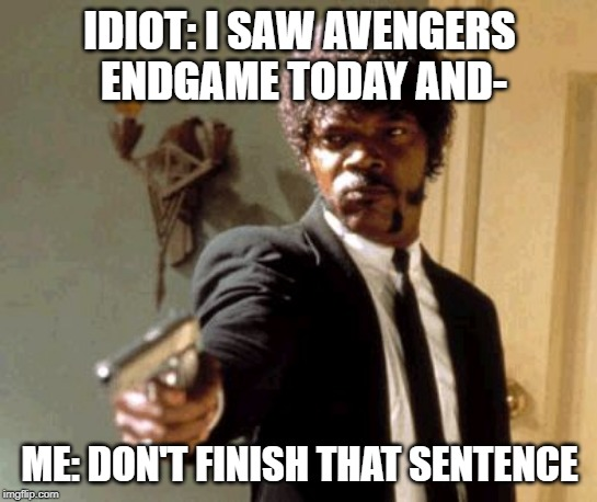 Y'all better stay away from me today |  IDIOT: I SAW AVENGERS ENDGAME TODAY AND-; ME: DON'T FINISH THAT SENTENCE | image tagged in memes,say that again i dare you | made w/ Imgflip meme maker
