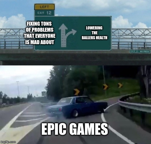 Fortnite problems | FIXING TONS OF PROBLEMS THAT EVERYONE IS MAD ABOUT LOWERING THE BALLERS HEALTH EPIC GAMES | image tagged in memes,left exit 12 off ramp | made w/ Imgflip meme maker