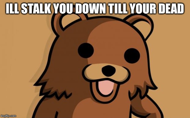 Pedo Bear | ILL STALK YOU DOWN TILL YOUR DEAD | image tagged in pedo bear | made w/ Imgflip meme maker