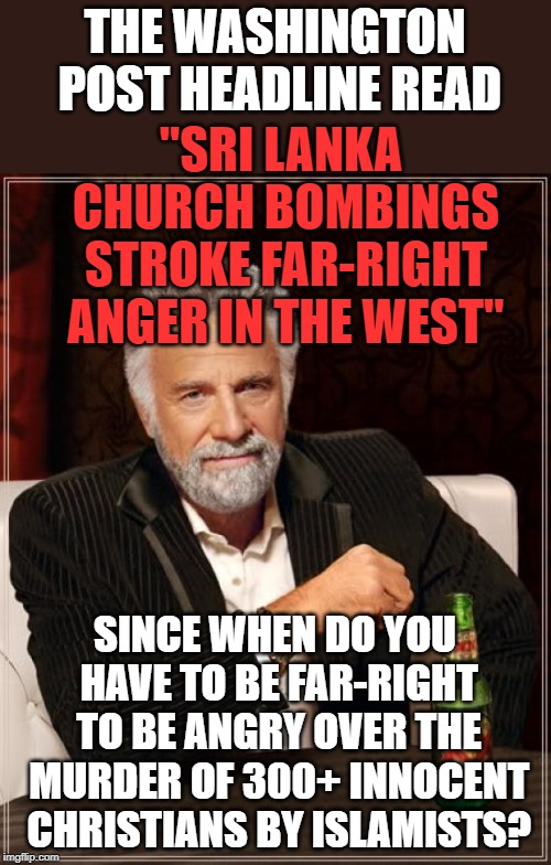 The Most Interesting Man In The World Meme | THE WASHINGTON POST HEADLINE READ SINCE WHEN DO YOU HAVE TO BE FAR-RIGHT TO BE ANGRY OVER THE MURDER OF 300+ INNOCENT CHRISTIANS BY ISLAMIST | image tagged in memes,the most interesting man in the world | made w/ Imgflip meme maker