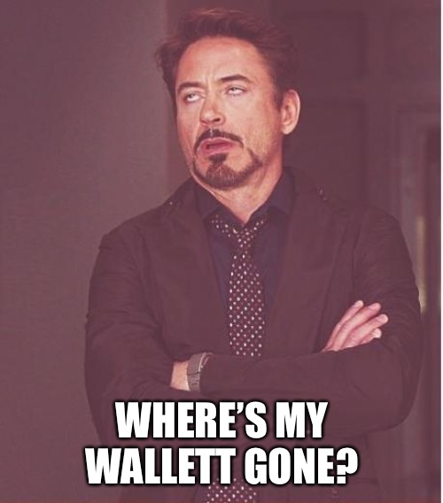 Face You Make Robert Downey Jr Meme | WHERE'S MY WALLETT GONE? | image tagged in memes,face you make robert downey jr | made w/ Imgflip meme maker