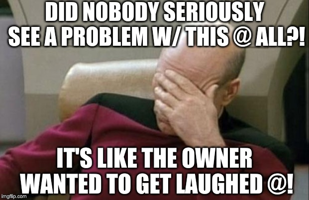Captain Picard Facepalm Meme | DID NOBODY SERIOUSLY SEE A PROBLEM W/ THIS @ ALL?! IT'S LIKE THE OWNER WANTED TO GET LAUGHED @! | image tagged in memes,captain picard facepalm | made w/ Imgflip meme maker