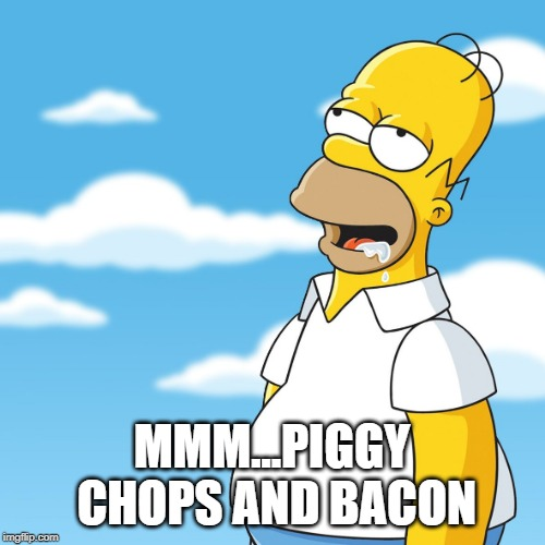 Homer Simpson Drooling Mmm Meme | MMM...PIGGY CHOPS AND BACON | image tagged in homer simpson drooling mmm meme | made w/ Imgflip meme maker