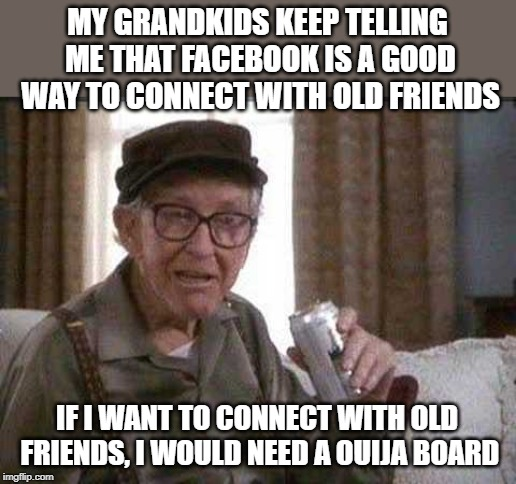 Grumpy old Man | MY GRANDKIDS KEEP TELLING ME THAT FACEBOOK IS A GOOD WAY TO CONNECT WITH OLD FRIENDS IF I WANT TO CONNECT WITH OLD FRIENDS, I WOULD NEED A O | image tagged in grumpy old man | made w/ Imgflip meme maker