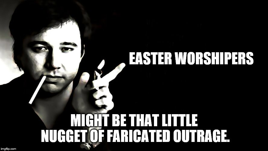 EASTER WORSHIPERS MIGHT BE THAT LITTLE NUGGET OF FARICATED OUTRAGE. | made w/ Imgflip meme maker