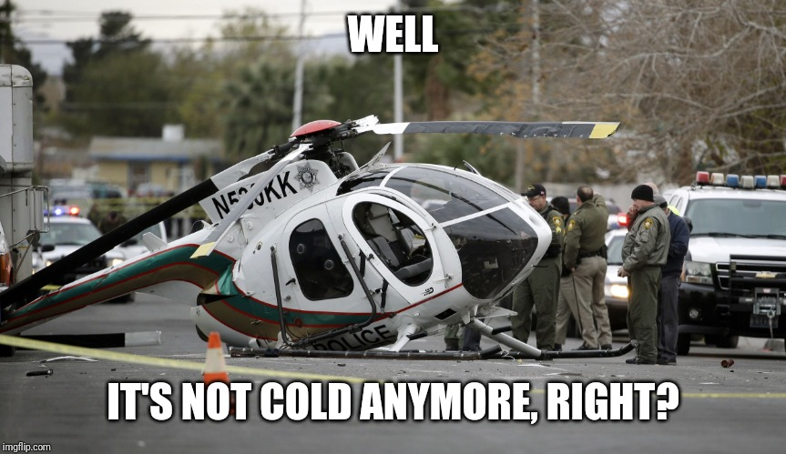 Helicopter crash | WELL IT'S NOT COLD ANYMORE, RIGHT? | image tagged in helicopter crash | made w/ Imgflip meme maker