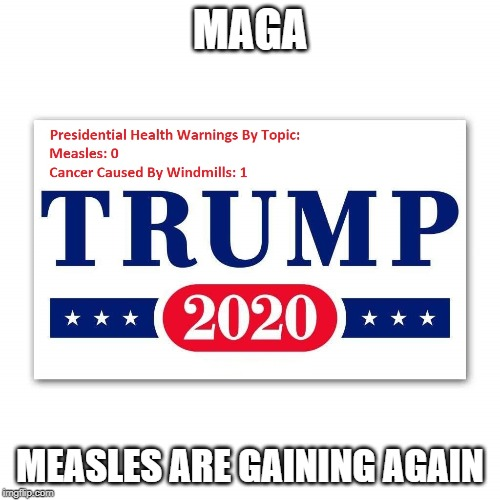 The Measles President | MAGA MEASLES ARE GAINING AGAIN | image tagged in politics,trump,antivax,maga | made w/ Imgflip meme maker