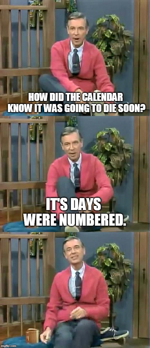 Bad Pun Mr. Rogers |  HOW DID THE CALENDAR KNOW IT WAS GOING TO DIE SOON? IT'S DAYS WERE NUMBERED. | image tagged in bad pun mr rogers,calendar,die,death,memes | made w/ Imgflip meme maker