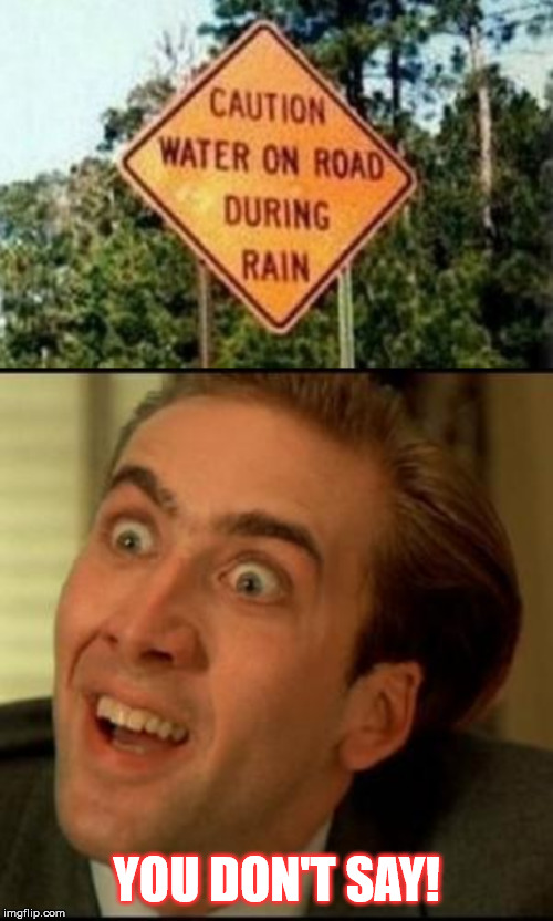 Could be worse... fire on the road, for instance... - Stupid Signs Week extended. A LordCheesus and DaBoiIsMeAvery event | YOU DON'T SAY! | image tagged in you dont say,funny,stupid signs week,memes,road signs,nicolas cage | made w/ Imgflip meme maker