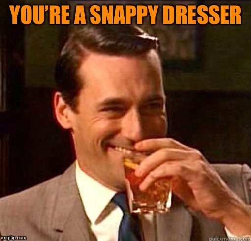 Laughing Don Draper | YOU'RE A SNAPPY DRESSER | image tagged in laughing don draper | made w/ Imgflip meme maker