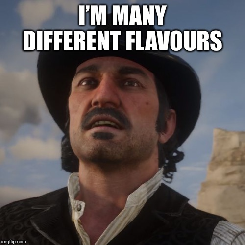 Dutch Red Dead Redemption 2 | I'M MANY DIFFERENT FLAVOURS | image tagged in dutch red dead redemption 2 | made w/ Imgflip meme maker