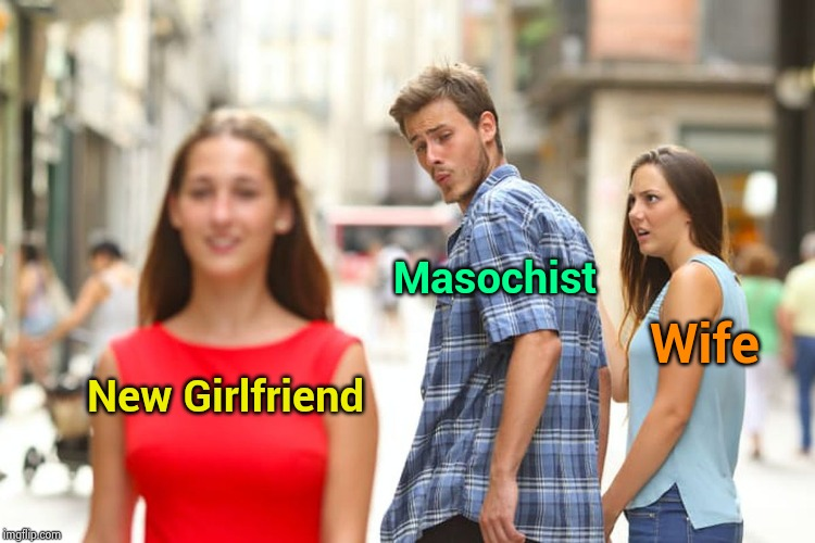 Just a glutton for punishment | New Girlfriend Masochist Wife | image tagged in memes,distracted boyfriend,big trouble,too many,magic,unnecessary tags | made w/ Imgflip meme maker