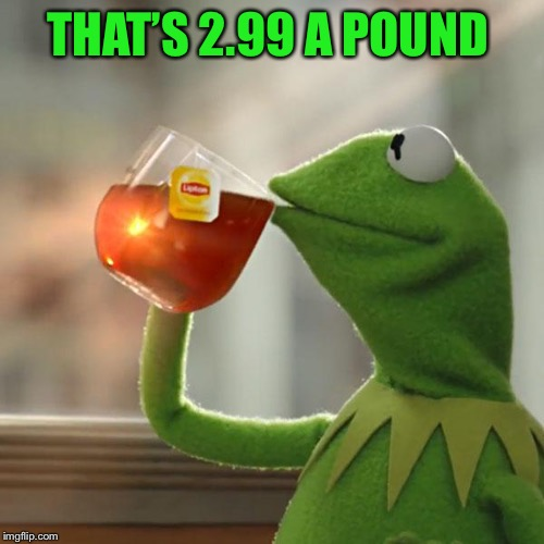 But Thats None Of My Business Meme | THAT'S 2.99 A POUND | image tagged in memes,but thats none of my business,kermit the frog | made w/ Imgflip meme maker