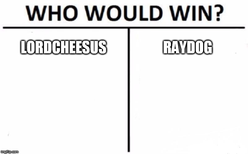 Who Would Win? Meme | LORDCHEESUS RAYDOG | image tagged in memes,who would win,lordcheesus | made w/ Imgflip meme maker