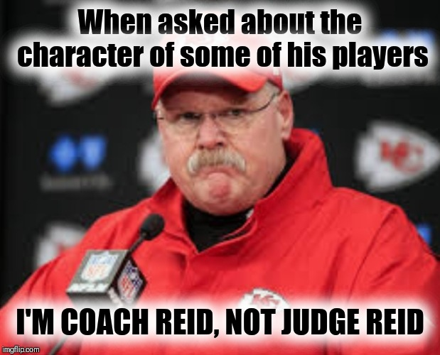 Here comes the judge | When asked about the character of some of his players I'M COACH REID, NOT JUDGE REID | image tagged in andy reid,nfl memes,kansas city chiefs,bone thugs harmony | made w/ Imgflip meme maker