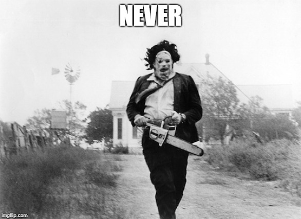 chainsaw | NEVER | image tagged in chainsaw | made w/ Imgflip meme maker