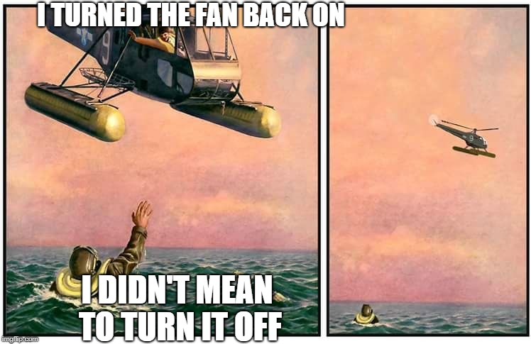 Helicopter rescue denied | I TURNED THE FAN BACK ON I DIDN'T MEAN TO TURN IT OFF | image tagged in helicopter rescue denied | made w/ Imgflip meme maker
