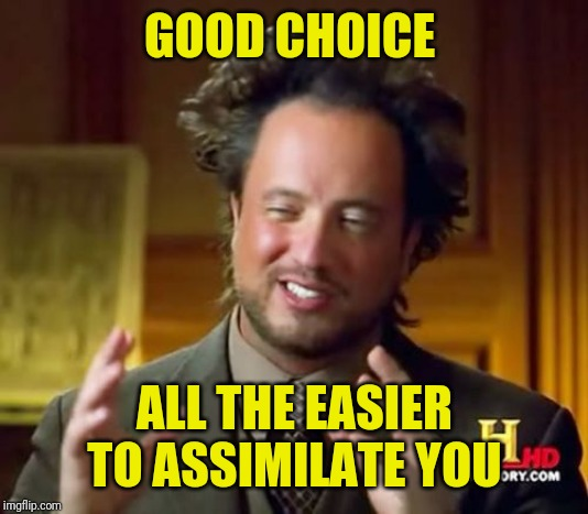 Ancient Aliens Meme | GOOD CHOICE ALL THE EASIER TO ASSIMILATE YOU | image tagged in memes,ancient aliens | made w/ Imgflip meme maker