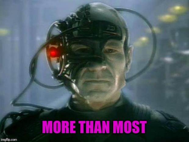 Locutus of Borg | MORE THAN MOST | image tagged in locutus of borg | made w/ Imgflip meme maker